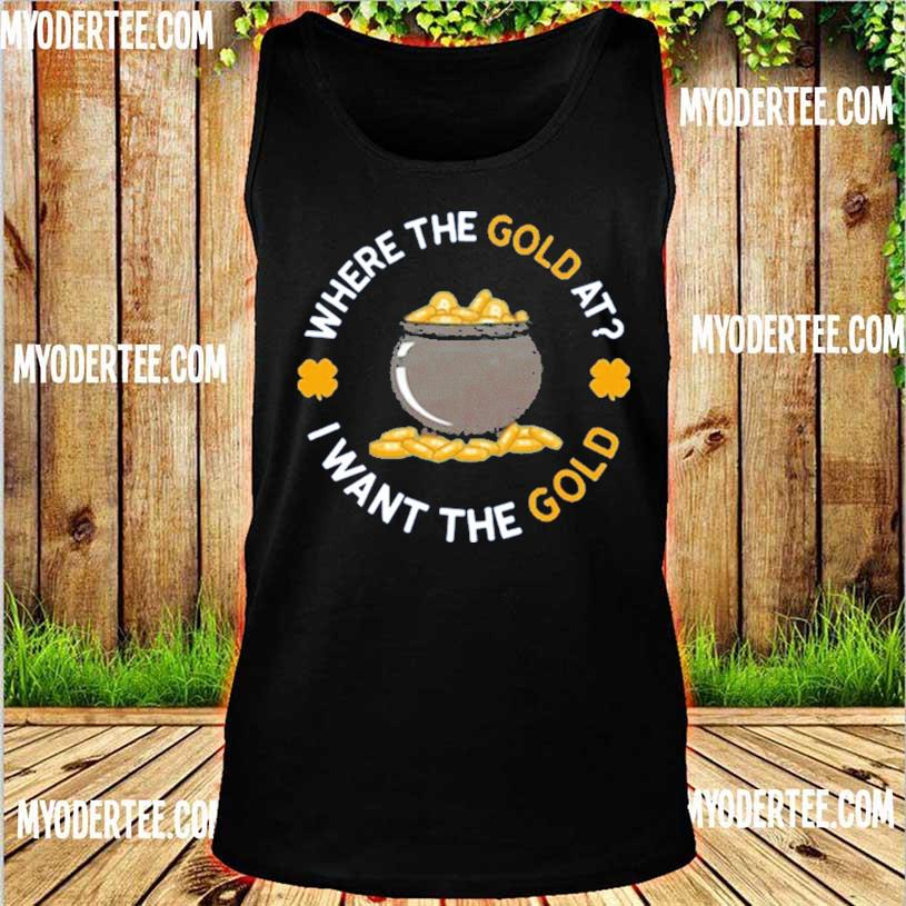 Where The Gold At I Want The Gold Shirt tank top