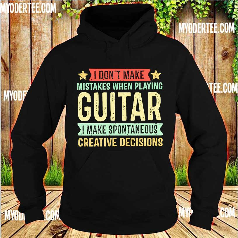 I don't make mistakes when playing guitar I make spontaneous creative decisions s hoodie