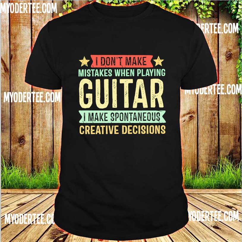 I don't make mistakes when playing guitar I make spontaneous creative decisions shirt