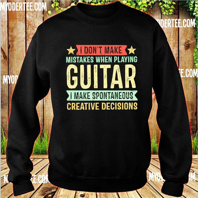 I don't make mistakes when playing guitar I make spontaneous creative decisions s sweater