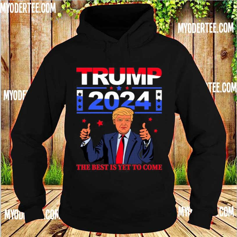 Official Trump 2024 the Best Is Yet to Come Pro Trump Shirt hoodie