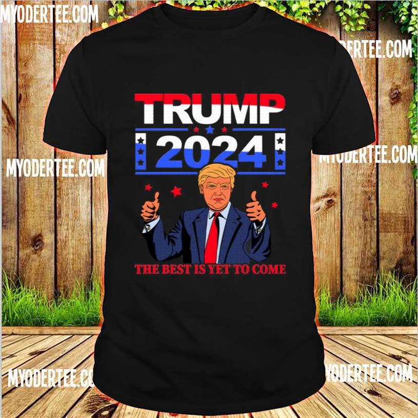 Official Trump 2024 the Best Is Yet to Come Pro Trump Shirt