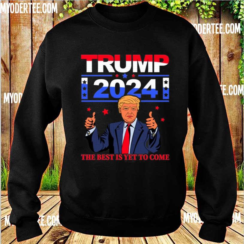 Official Trump 2024 the Best Is Yet to Come Pro Trump Shirt sweater
