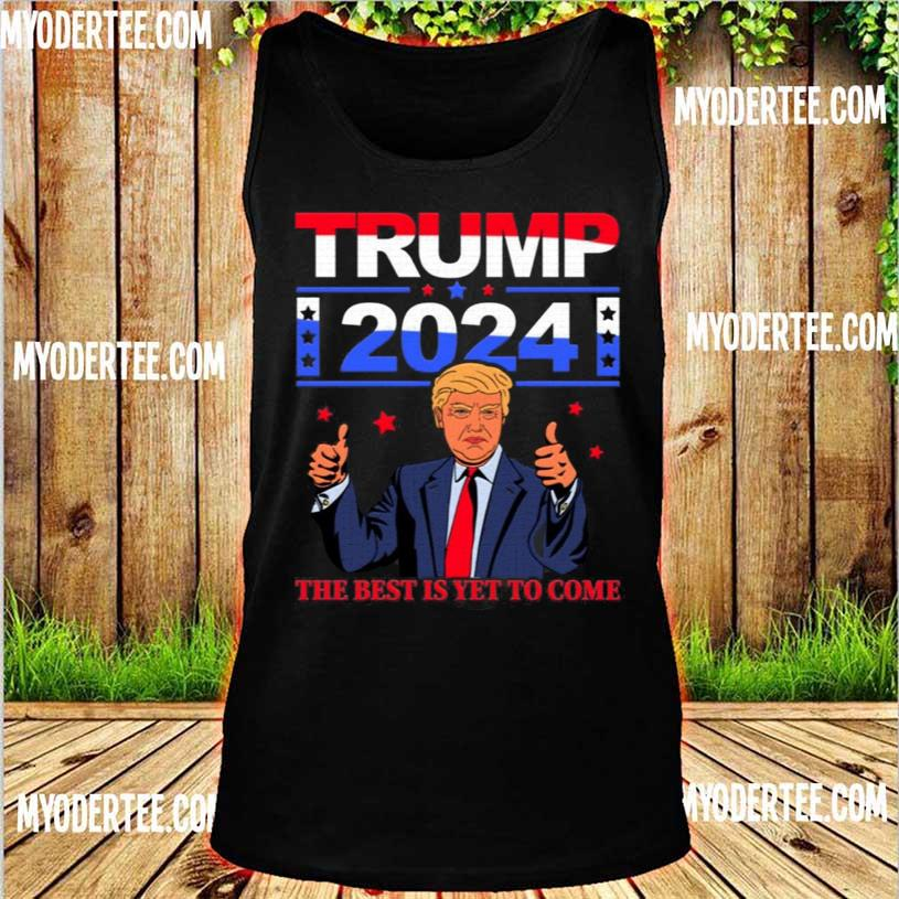 Official Trump 2024 the Best Is Yet to Come Pro Trump Shirt tank top
