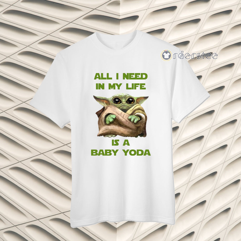 All I Need In My Life Is A Baby Yoda Shirts