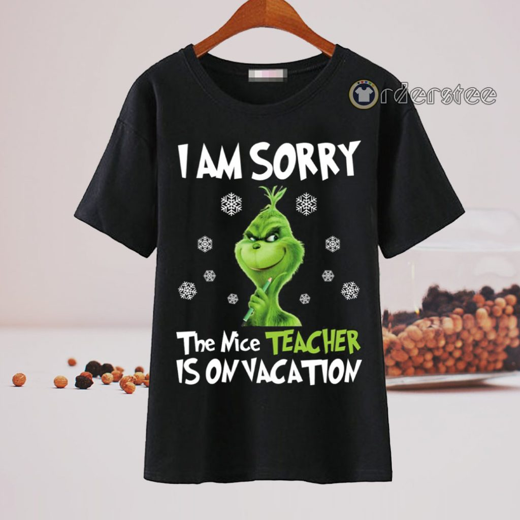 Grinch I am sorry the nice teacher is on vacation t-shirt