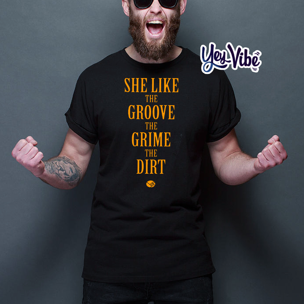 She Like the Groove the Grime the Dirt Tee Shirts