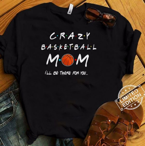 Crazy Basketball Mom I'll Be There For You Shirt