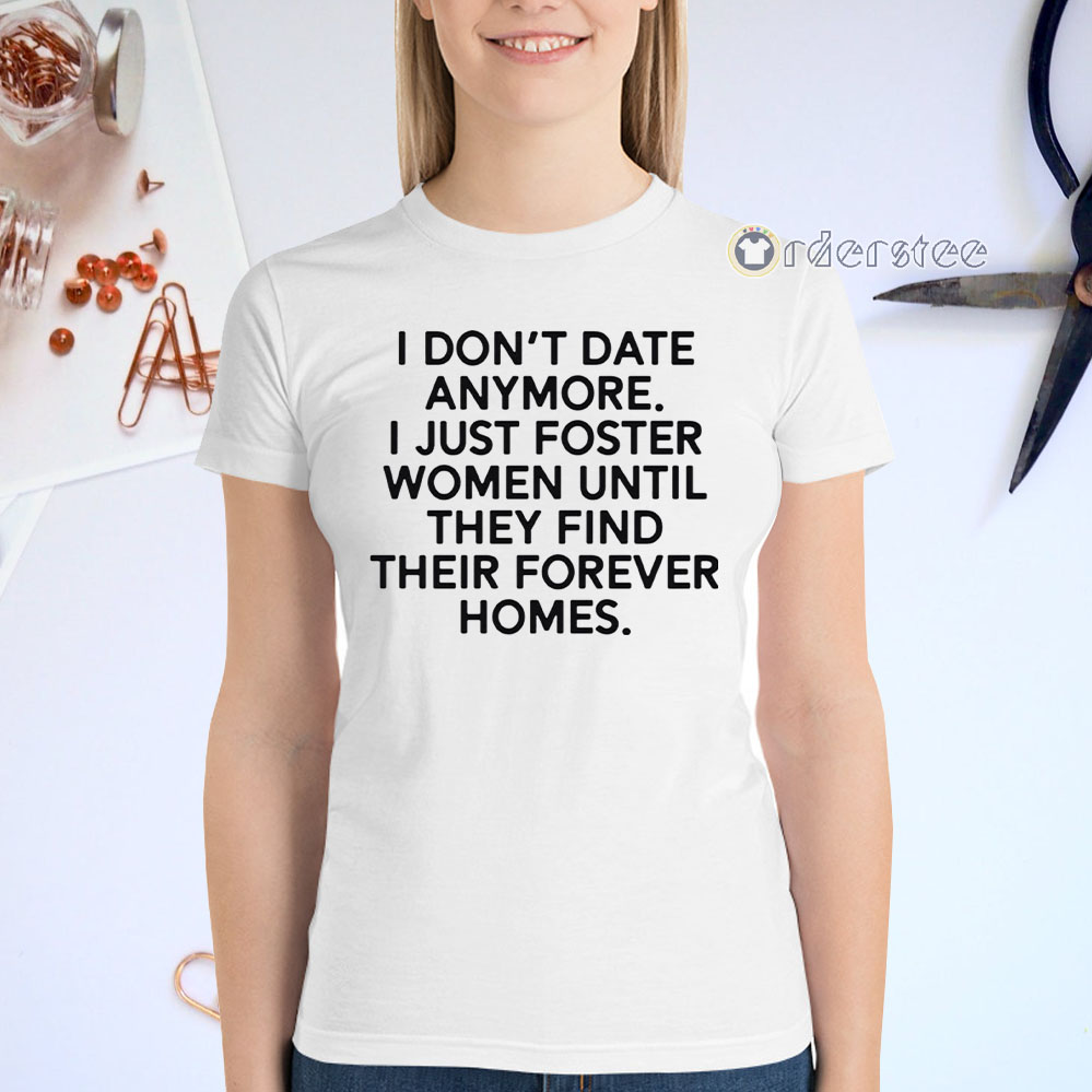 I don't date anymore I just foster men until they find their forever homes t-shirt