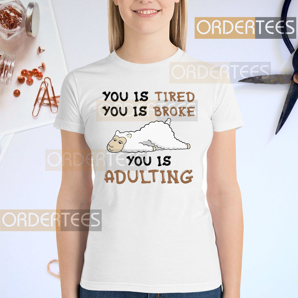 Llama You is tired you is broke you is adulting shirts