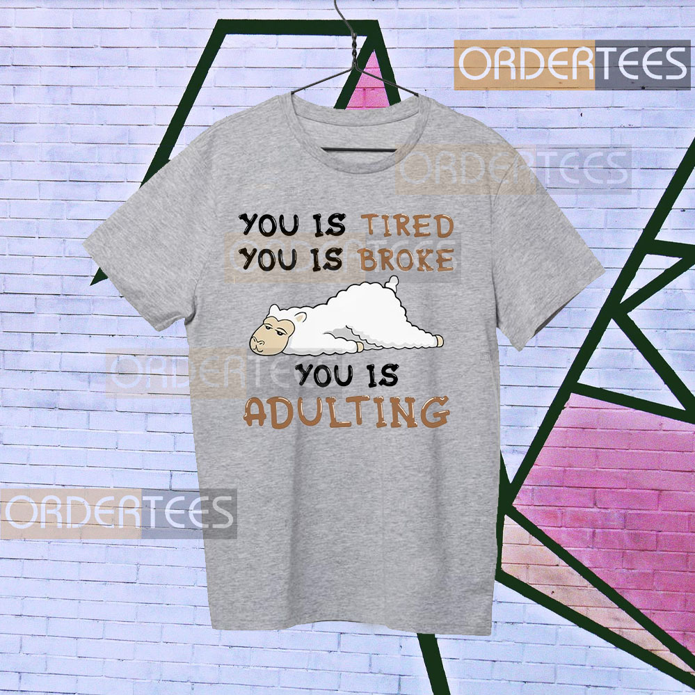 Llama You is tired you is broke you is adulting t-shirt