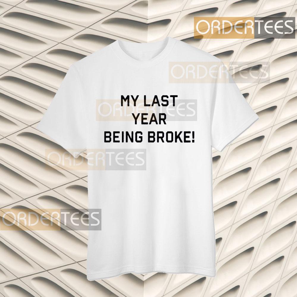 My Last Year Being Broke Shirts