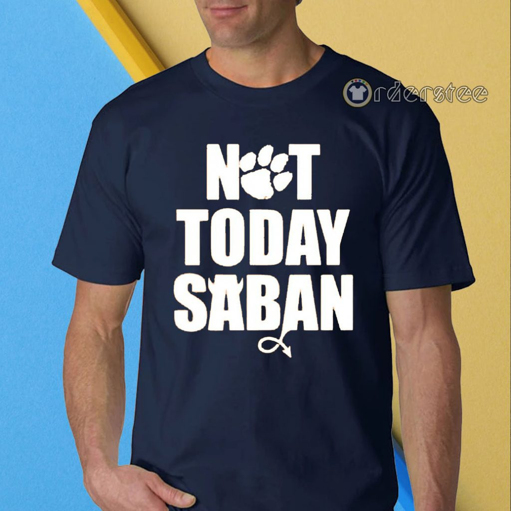 Not Today Saban Clemson Tigers Football Fan Club t-shirts