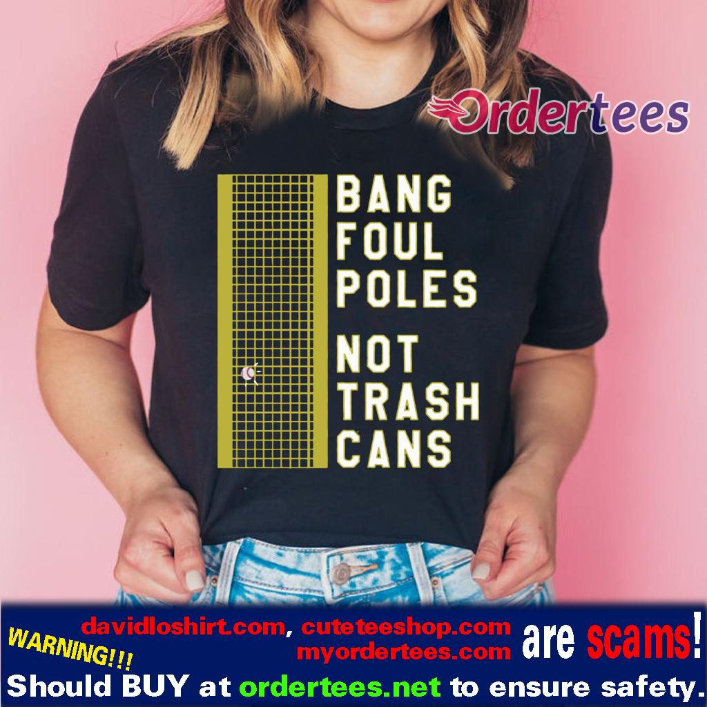 BANG FOUL POLES NOT TRASH CANS SHIRTS