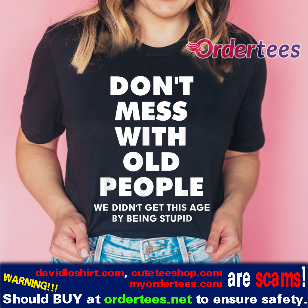 don't mess with old people Funny Tee Gift for Father's Day T Shirt