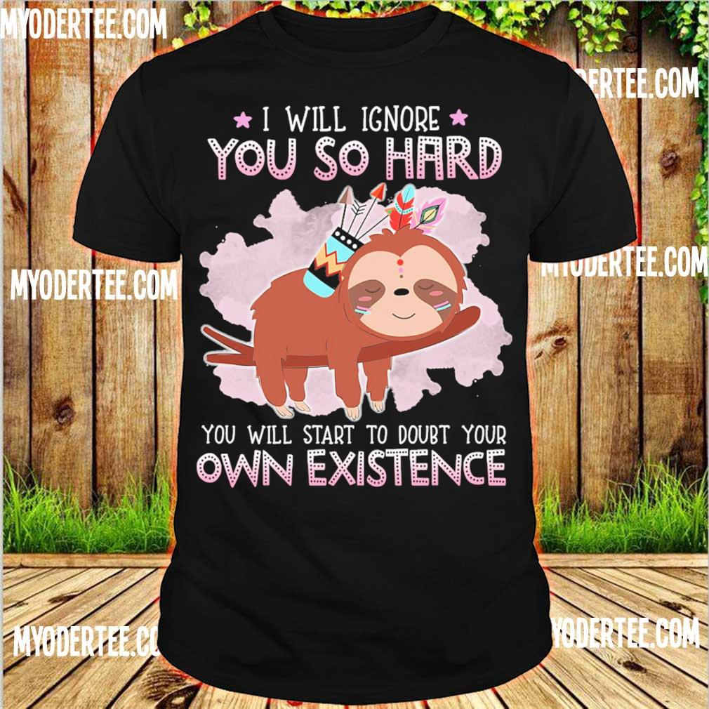 Sloth i will ignore you so hard you will start to doubt your own existence shirt