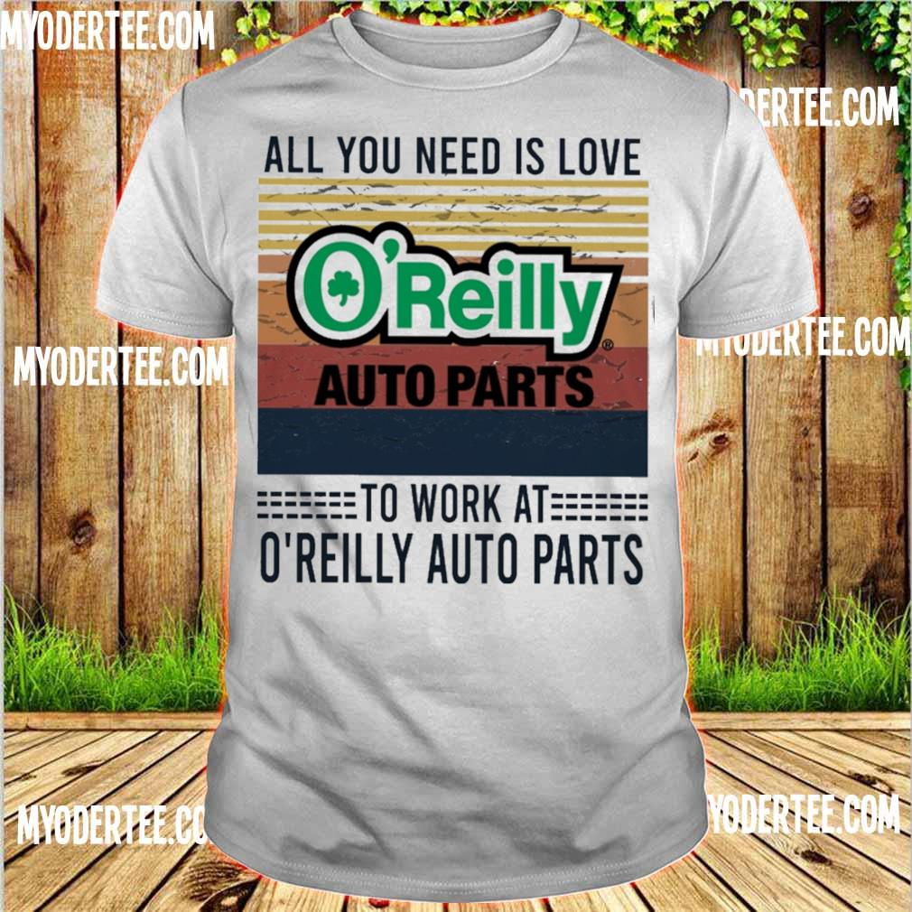 All you need is love O'reilly auto parts to work at O'reilly auto parts vintage shirt