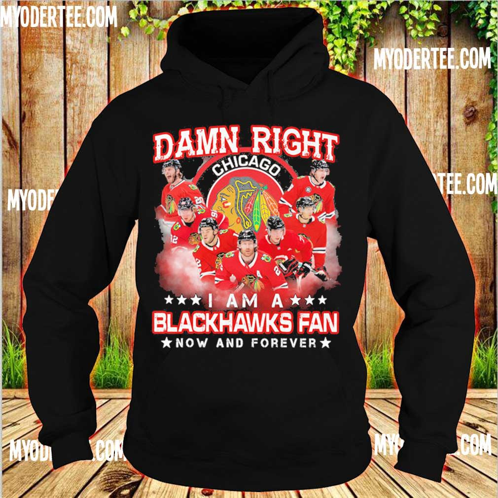 Damn right Chicago I am a Blackhawks fan now and forever s hoodie