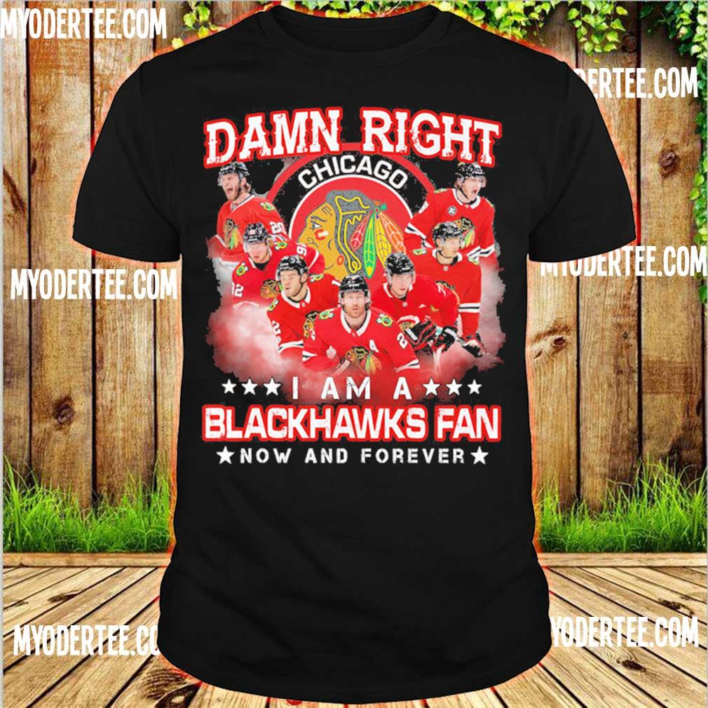Damn right Chicago I am a Blackhawks fan now and forever shirt