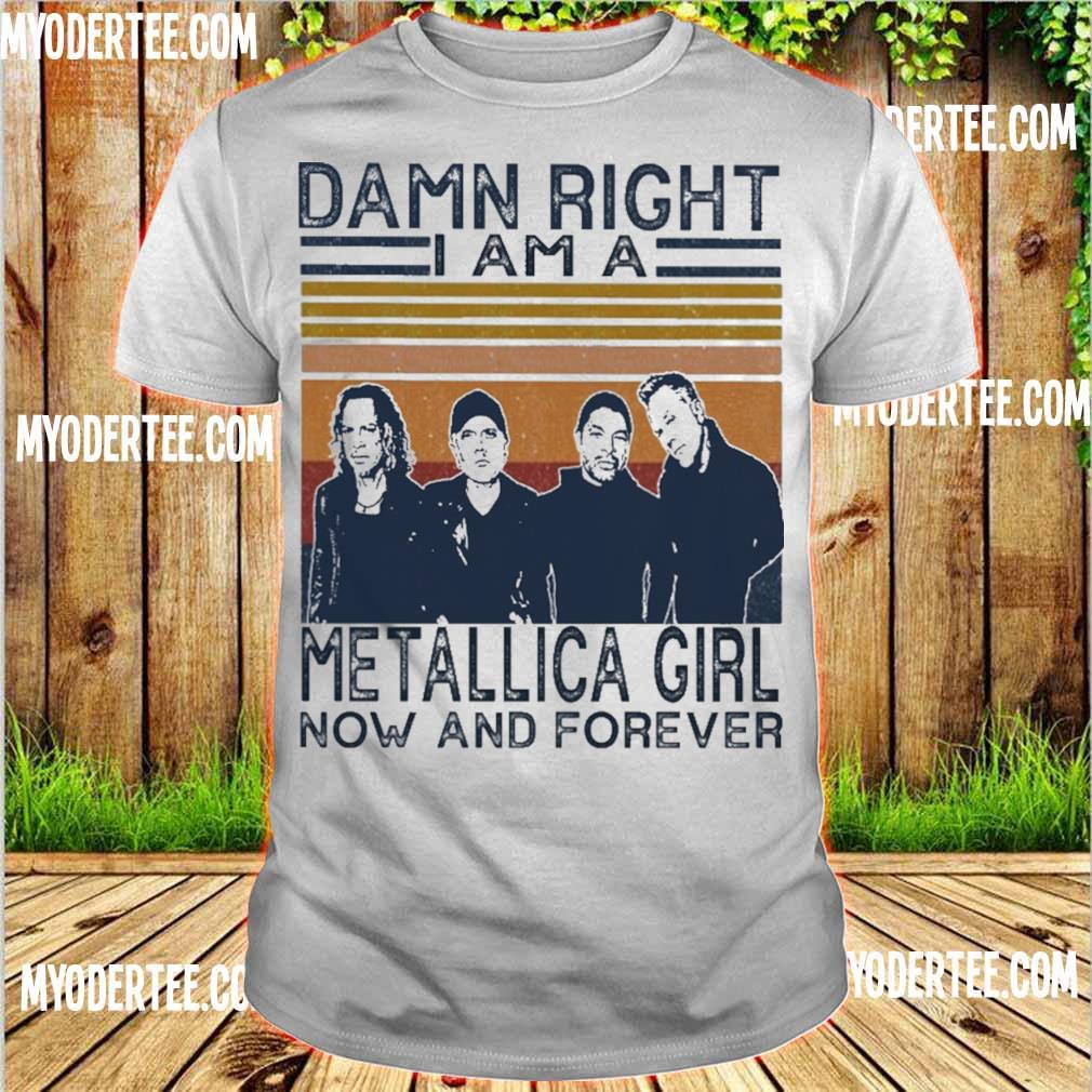 Damn right I am a Metallica girl now and forever vintage shirt