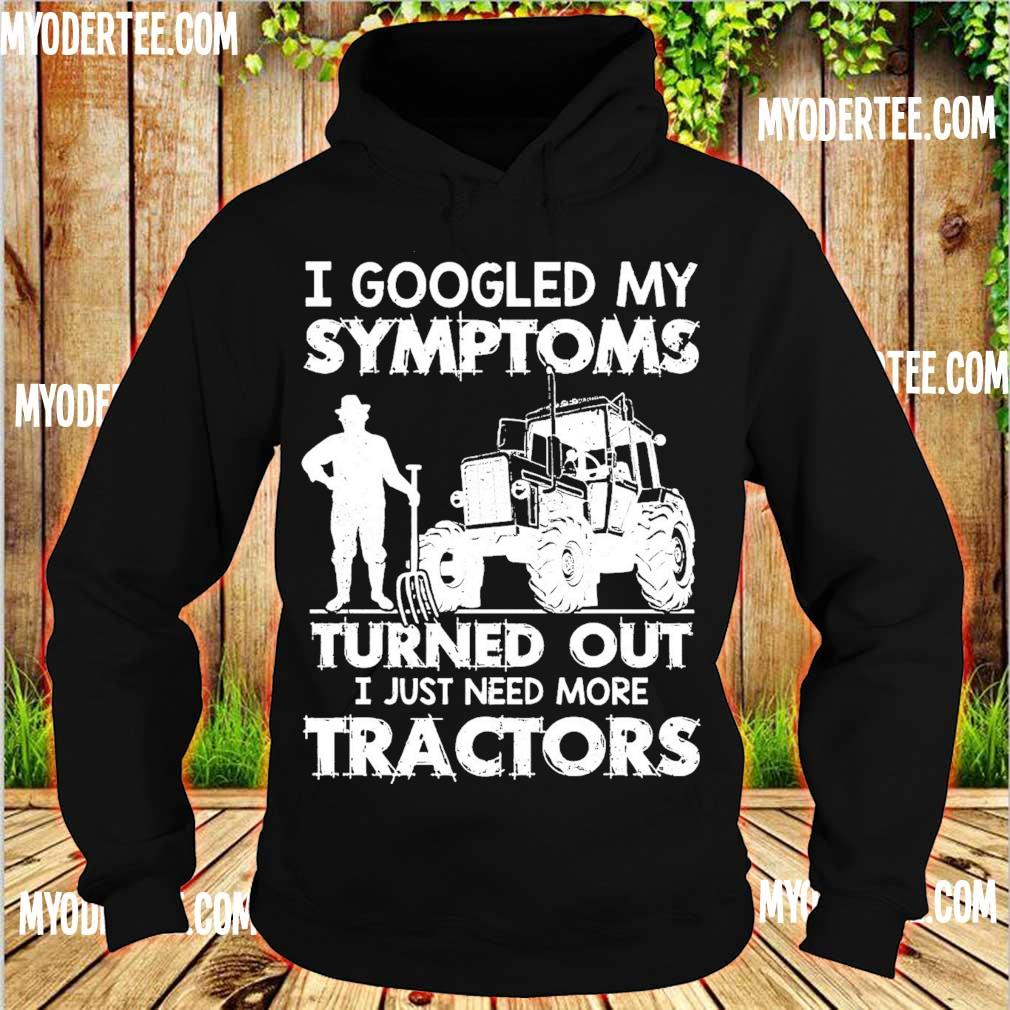 I googled my symptoms turns out I just need more tractors s hoodie