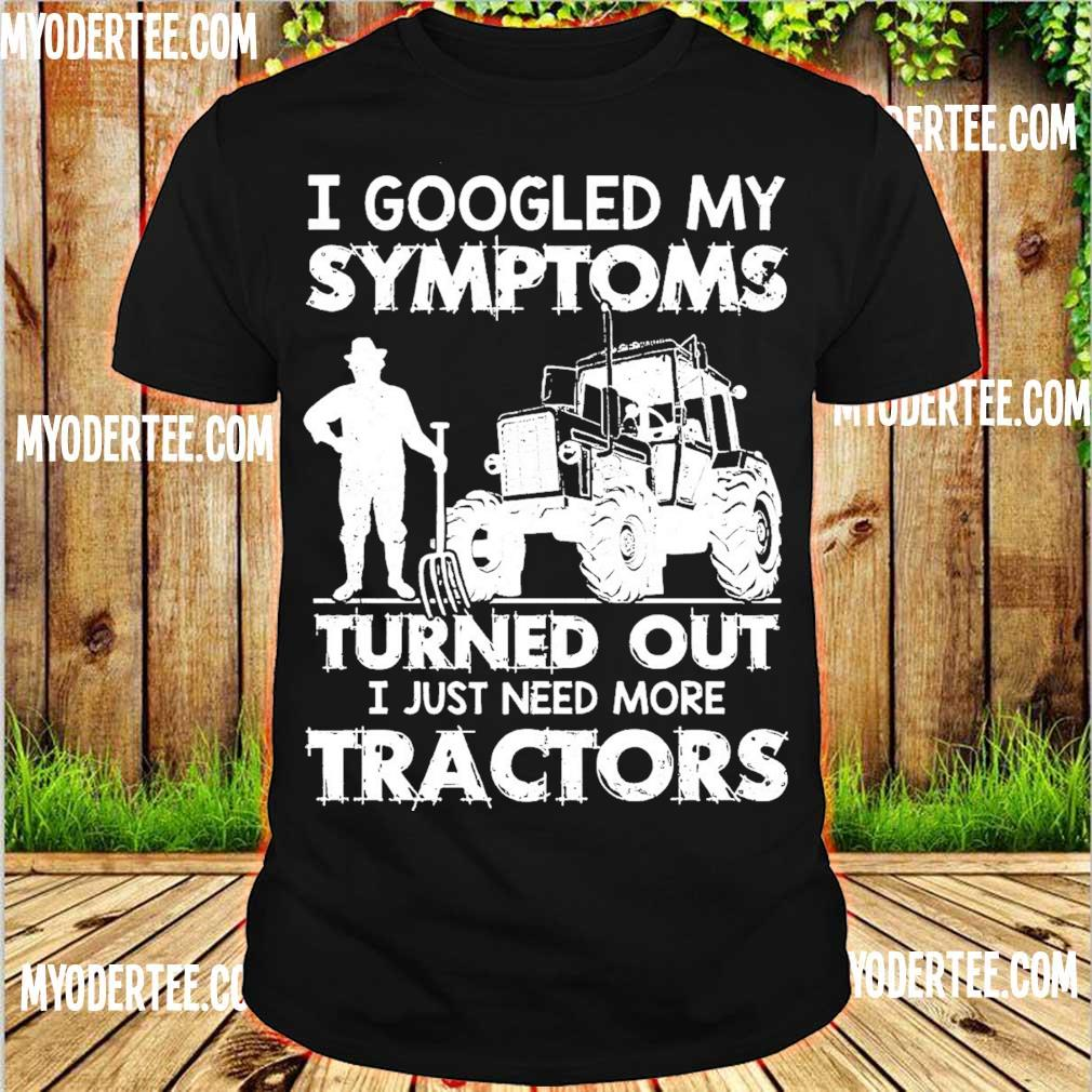 I googled my symptoms turns out I just need more tractors shirt
