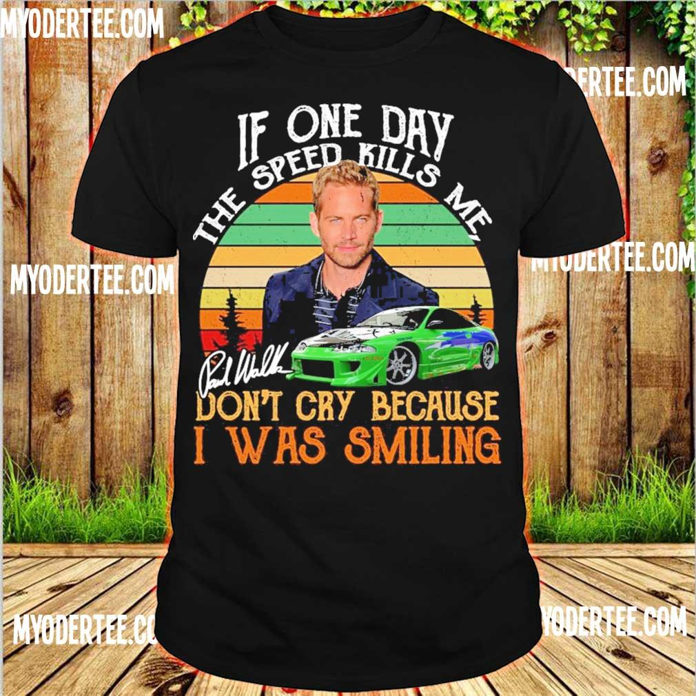 Paul Walker If one day the speed kills Me don't cry because I was smiling vintage signature shirt