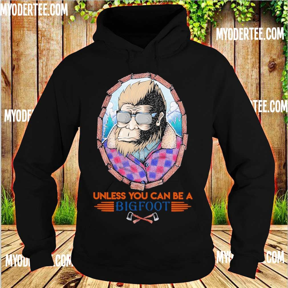 Unless You can be a Bigfoot s hoodie